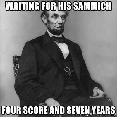 Abraham Lincoln  - waiting for his sammich four score and seven years