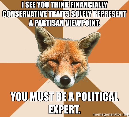 Condescending Fox - I see you think FInancially conservative traits solely represent a partisan viewpoint.  You must be a political expert.
