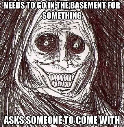Shadowlurker - needs to go in the basement for something asks someone to come with