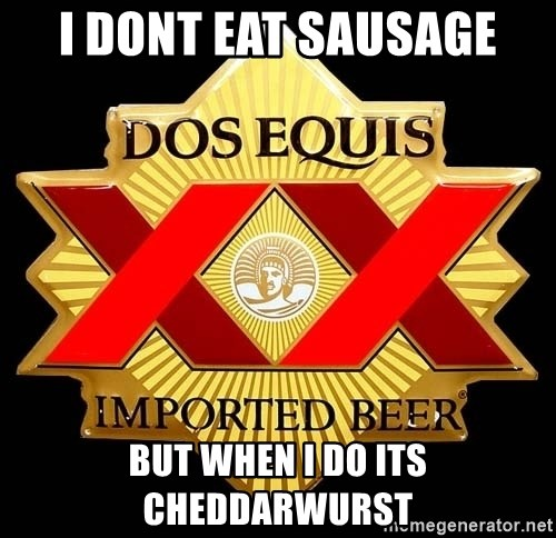 Dos Equis - i dont eat sausage but when i do its cheddarwurst