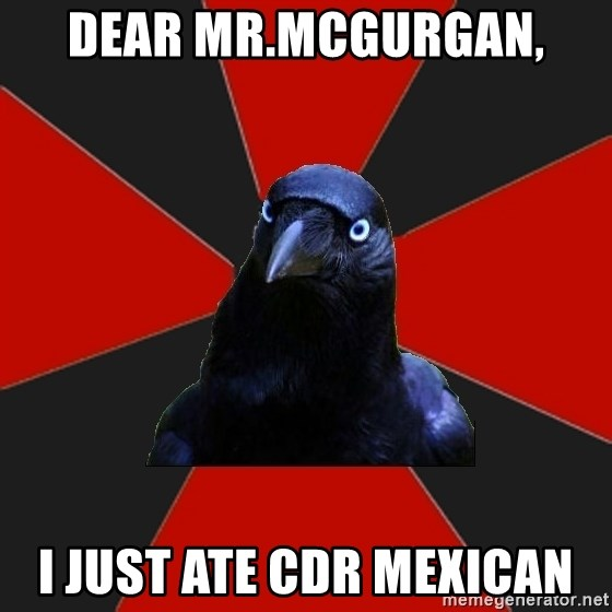 Gothiccrow - Dear mr.mcgurgan, i just ate cdr mexican