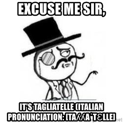 Excuse Me Sir It S Tagliatelle Italian Pronunciation Taʎʎaˈtɛlle Feel Like A Sir Meme Generator