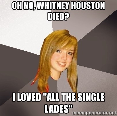 """Musically Oblivious 8th Grader - Oh no, Whitney Houston died? I loved """"All The single lades"""""""