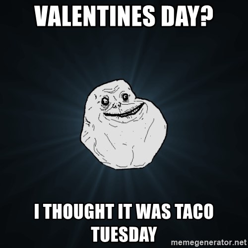 Forever Alone   VALENTINES DAY? I Thought It Was Taco Tuesday