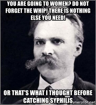 Nietzsche - You are going to women? Do not forget the whip! there is nothing else you need! or that's what I thought before catching syphilis