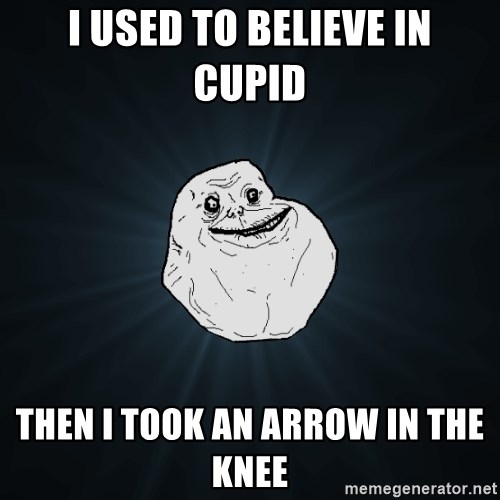 Forever Alone - I USED TO BELIEVE IN CUPID THEN i TOOK AN ARROW IN THE KNEE