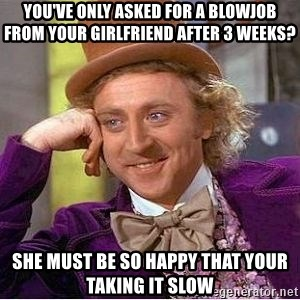 Willy Wonka - you've only asked for a blowjob from your girlfriend after 3 weeks? she must be so happy that your taking it slow