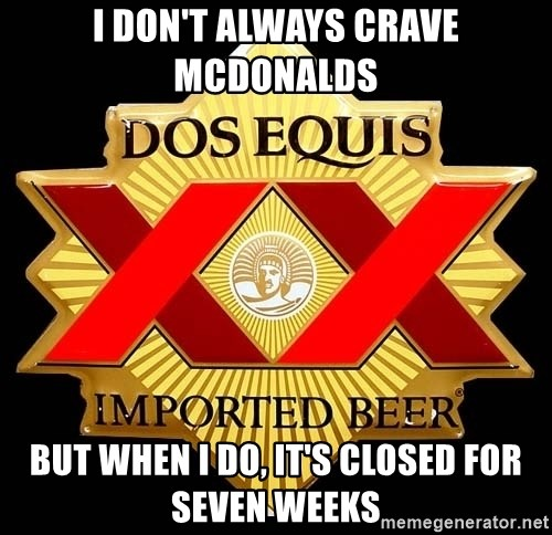 Dos Equis - i don't always crave mcdonalds but when i do, it's closed for seven weeks