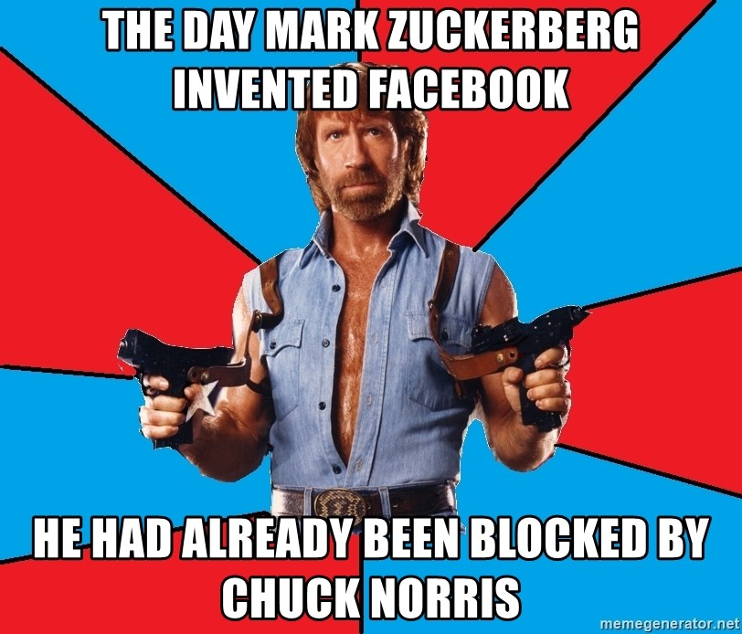Chuck Norris  - the day mark zuckerberg invented facebook he had already been blocked by chuck norris