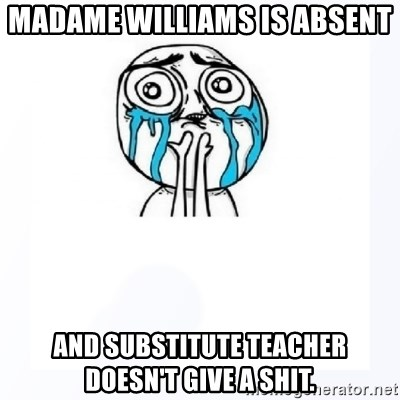YES YOU CAN - MADAME WILLIAMS IS ABSENT and SUBSTITUTE teacher doesn't give a shit.