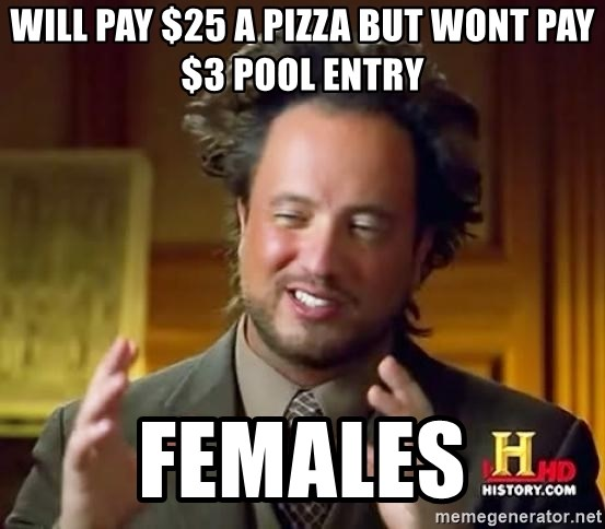 Ancient Aliens - Will pay $25 a pizza but wont pay $3 pool entry females