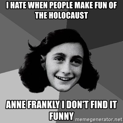 Anne Frank Lol - I hate when people make fun of the HolocAUST aNNE FRANKLY I DON'T FIND IT FUNNY