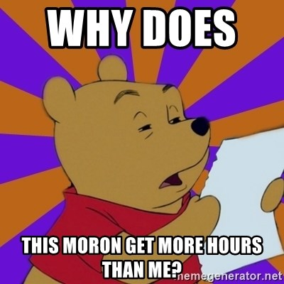 Skeptical Pooh - why does      this moron get more hours than me?