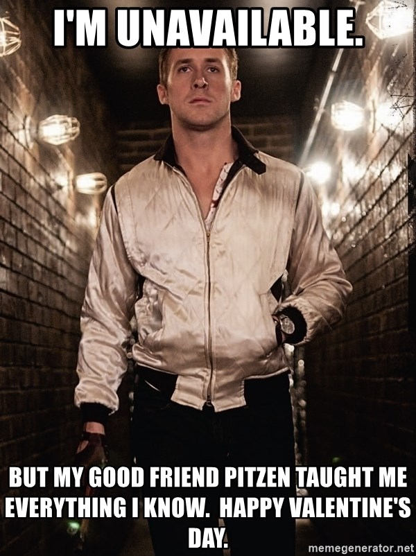 Ryan Gosling  - I'm unavailable. but my good friend pitzen taught me everything I know.  Happy valentine's day.