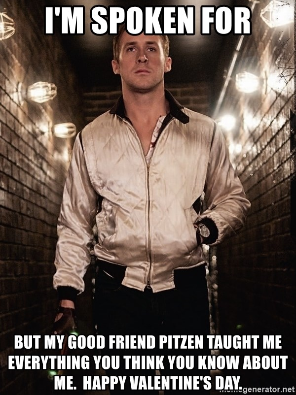 Ryan Gosling  - i'M SPOKEN FOR BUT MY GOOD FRIEND pITZEN TAUGHT ME EVERYTHING YOU THINK YOU KNOW ABOUT ME.  HAPPY VALENTINE'S DAY.