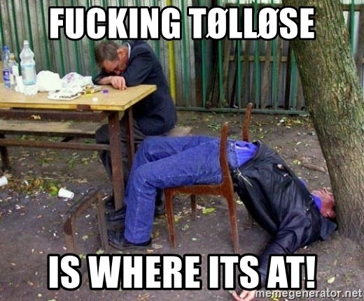 drunk - FUCKING TØLLØSE IS WHERE ITS AT!