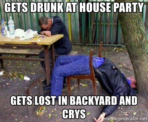 drunk - gets drunk at house party gets lost in backyard and crys