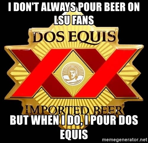 Dos Equis - I don't always pour beer on Lsu fans but when i do, I pour dos equis