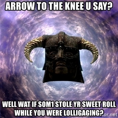 Skyrim - Arrow to the knee u say? well wat if som1 stole yr sweet roll while you were lolligaging?