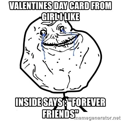 """Forever Alone Guy - Valentines day card from girl I like Inside says : """"Forever friends"""""""