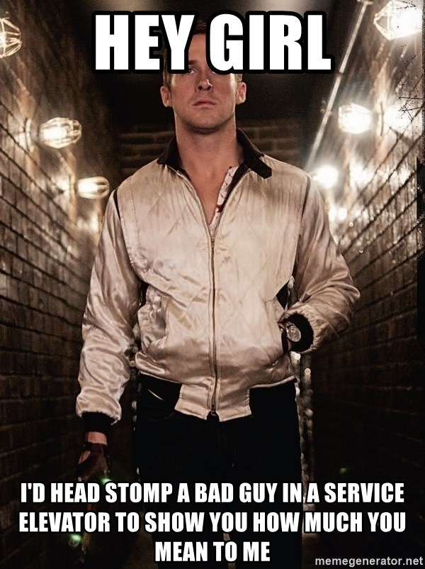 Ryan Gosling  - Hey Girl i'd head stomp a bad guy in a service elevator to show you how much you mean to me