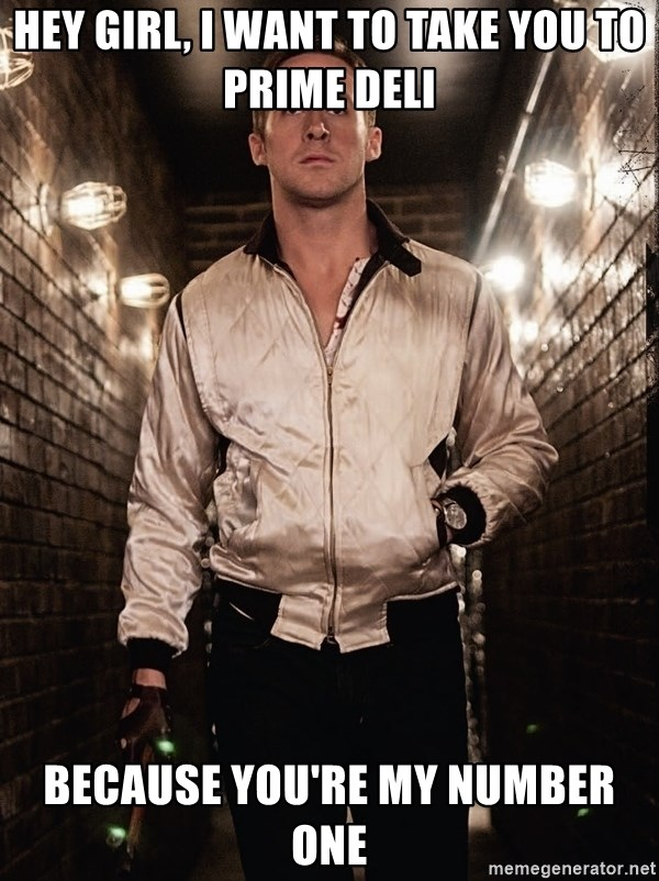 Ryan Gosling  - hey girl, I want to take you to prime deli because you're my number one