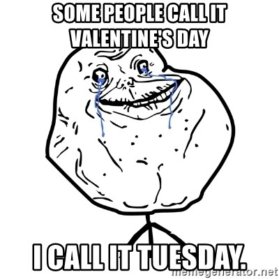 some people call it valentines day i call it tuesday forever alone guy meme generator - Forever Alone Valentines Day