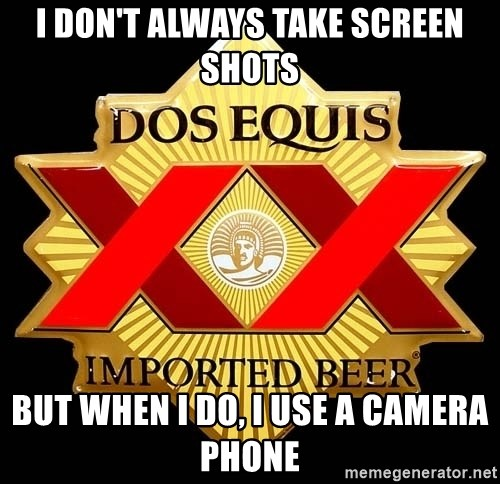 Dos Equis - i don't always take screen shots but when i do, i use a camera phone