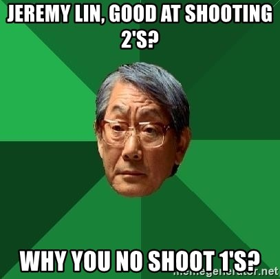 High Expectations Asian Father - Jeremy lin, good at shooting 2's? Why you no shoot 1's?