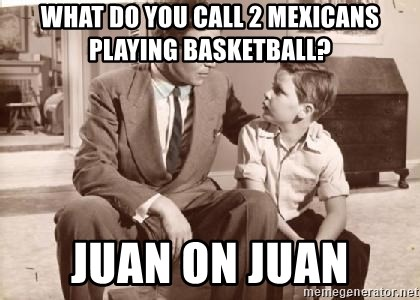 Racist Father - What do you call 2 mexicans playing basketball? juan on juan