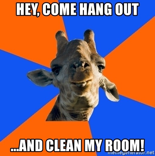 Douchebag Giraffe - Hey, come hang out ...and clean my room!