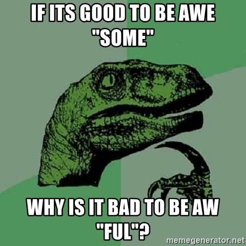 "Philosoraptor - if its good to be awe ""some"" why is it bad to be aw ""ful""?"