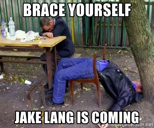 drunk - BRACE YOURSELF JAKE LANG IS COMING