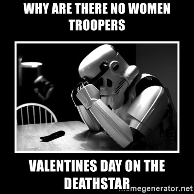 Sad Trooper - why are there no women troopers valentines day on the deathstar