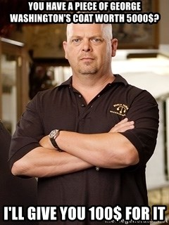 Rick Harrison - YOu have a piece of George washington's coat worth 5000$? I'll give you 100$ for it