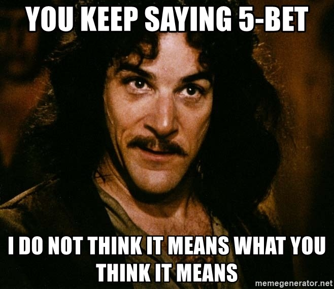 Inigo Montoya - you keep saying 5-bet i do not think it means what you think it means