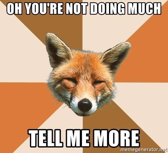 Condescending Fox - OH YOU'RE NOT DOING MUCH TELL ME MORE