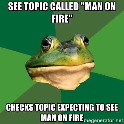 "Foul Bachelor Frog - See topic called ""man on fire"" checks topic expecting to see man on fire"