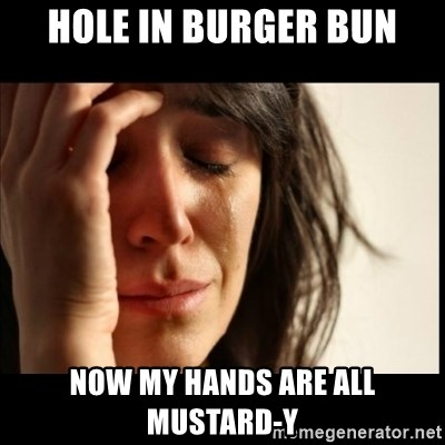 First World Problems - HOLE IN BURGER BUN NOW MY HANDS ARE ALL MUSTARD-Y