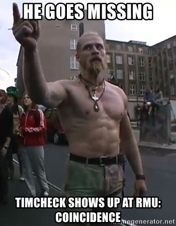 Techno Viking - he goes missing timcheck shows up at rmu: coincidence