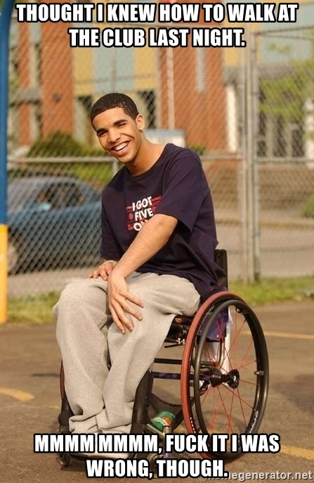 Drake Wheelchair - Thought i knew how to walk at the club last night. MMMM MMMM, FUCK IT I WAS WRONG, THOUGH.