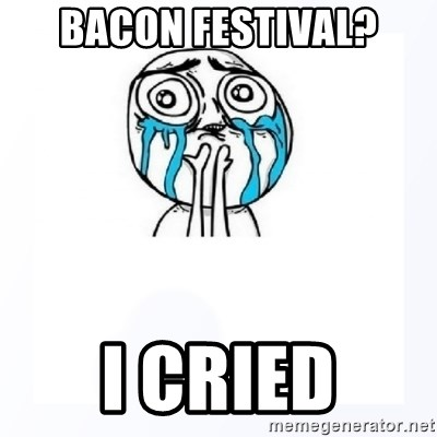 YES YOU CAN - Bacon Festival? I cried