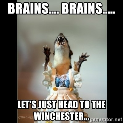 Juanita Weasel - BRAINS.... BRAINS..... Let's just head to the winchester...