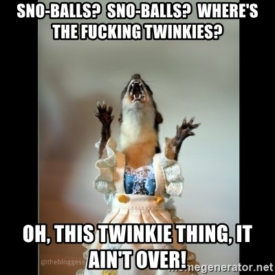 Juanita Weasel - Sno-balls?  Sno-balls?  Where's the fucking twinkies? Oh, this Twinkie thing, it ain't over!