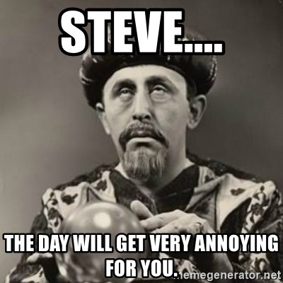 Dramatic Fortune Teller - Steve.... The day will get very annoying for you.