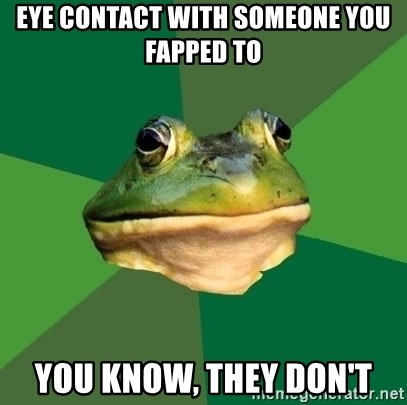 Foul Bachelor Frog - eye contact with someone you fapped to you know, they don't