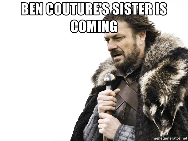 Winter is Coming - Ben couture's sister is coming