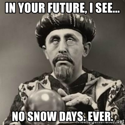 Dramatic Fortune Teller - In your future, i see... no snow days. ever.