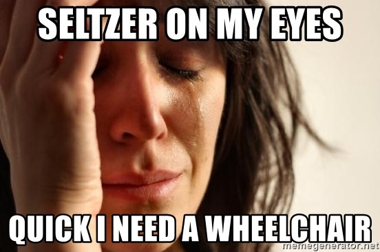 First World Problems - seltzer on my eyes  Quick i need a wheelchair