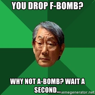 High Expectations Asian Father - YOU DROP F-BOMB? WHY NOT A-BOMB? WAIT A SECOND...